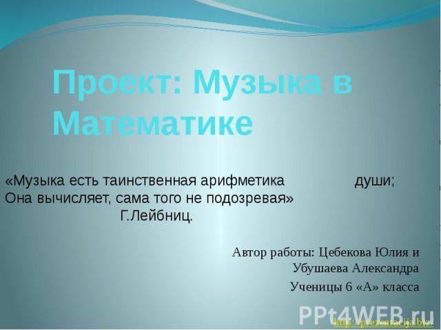 Проект: Музыка в Математике Автор работы: Цебекова Юлия и Убушаева Александра Ученицы 6 «А» класса