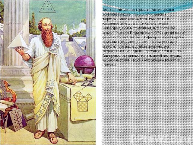 Пифагор считал, что гармония чисел сродни гармонии звуков и что оба этих занятия упорядочивают хаотичность мышления и дополняют друг друга.Он был не только философом, но и математиком, и теоретиком музыки. Родился Пифагор около 570 года до наш…