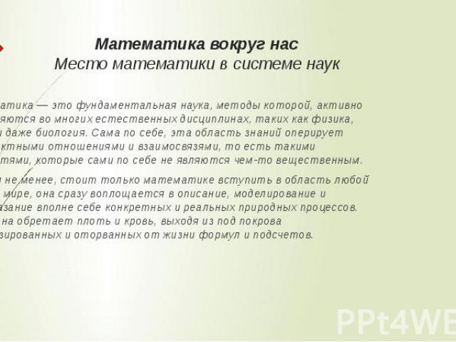 Математика вокруг нас Место математики в системе наук Математика — это фундаментальная наука, методы которой, активно применяются во многих естественных дисциплинах, таких как физика, химия и даже биология. Сама по себе, эта область знаний оперирует…