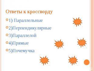 Ответы к кроссворду 1) Параллельные 2)Перпендикулярные 3)Параллелой 4)Прямые 5)П