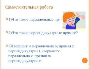 Самостоятельная работа 1)Что такое параллельные прямые? 2)Что такое перпендикуля