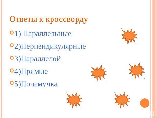 Ответы к кроссворду 1) Параллельные 2)Перпендикулярные 3)Параллелой 4)Прямые 5)Почемучка