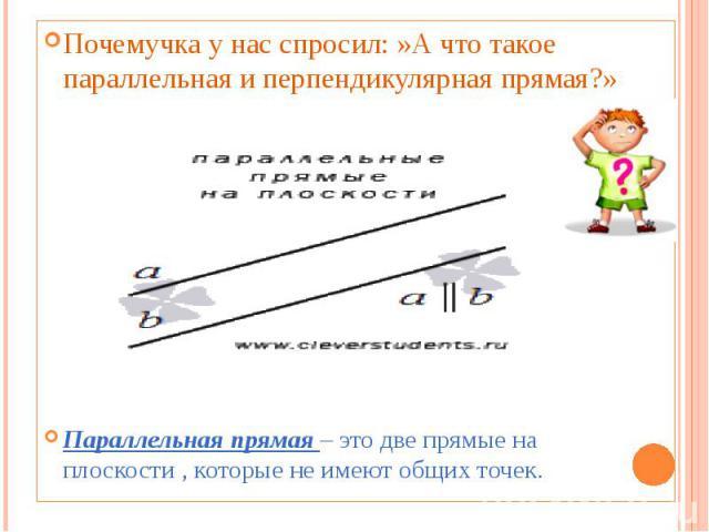 Почемучка у нас спросил: »А что такое параллельная и перпендикулярная прямая?» Параллельная прямая – это две прямые на плоскости , которые не имеют общих точек.