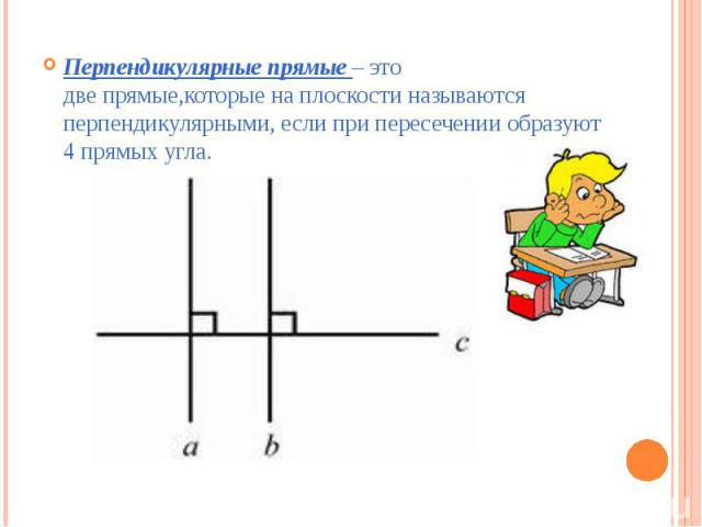 Перпендикулярные прямые – это двепрямые,которыенаплоскостиназываются перпендикулярными, если при пересечении образуют 4 прямых угла.