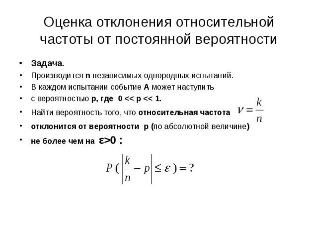 Задача. Задача. Производится n независимых однородных испытаний. В каждом испытании событие А может наступить с вероятностью р, где 0 << р << 1. Найти вероятность того, что относительная частота отклонится от вероятности р (по абсолютной…