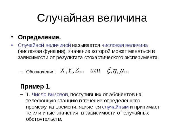 Определение. Определение. Случайной величиной называется числовая величина (числовая функция), значение которой может меняться в зависимости от результата стохастического эксперимента. Обозначения: Пример 1. 1. Число вызовов, поступивших от абоненто…