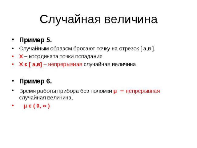 Пример 5. Пример 5. Случайным образом бросают точку на отрезок [ а,в ]. Х – координата точки попадания. Х є [ а,в] – непрерывная случайная величина. Пример 6. Время работы прибора без поломки μ – непрерывная случайная величина. μ є ( 0, ∞ )