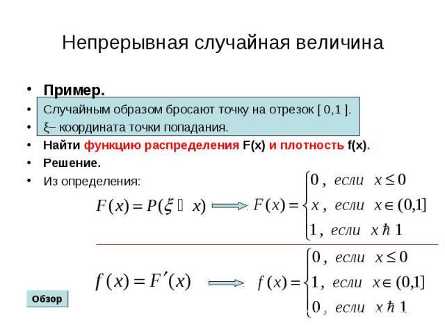 Пример. Пример. Случайным образом бросают точку на отрезок [ 0,1 ]. ξ– координата точки попадания. Найти функцию распределения F(x) и плотность f(x). Решение. Из определения:
