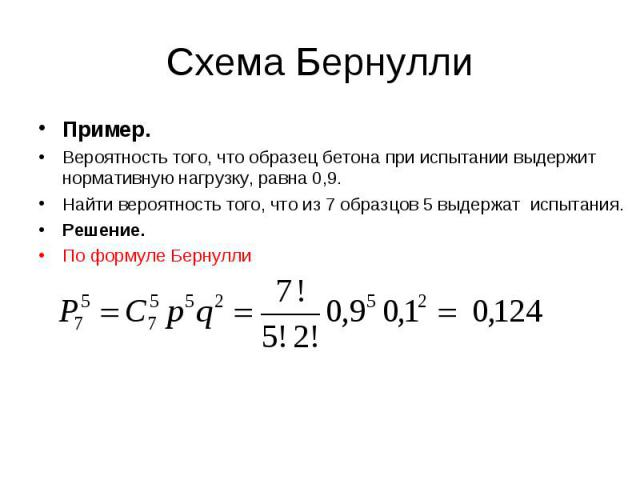Пример. Пример. Вероятность того, что образец бетона при испытании выдержит нормативную нагрузку, равна 0,9. Найти вероятность того, что из 7 образцов 5 выдержат испытания. Решение. По формуле Бернулли