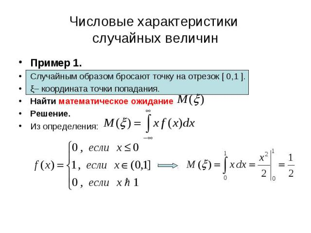 Пример 1. Пример 1. Случайным образом бросают точку на отрезок [ 0,1 ]. ξ– координата точки попадания. Найти математическое ожидание Решение. Из определения: