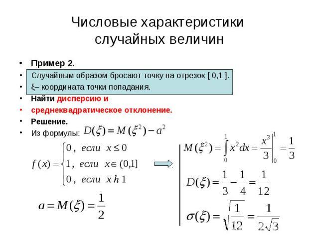 Пример 2. Пример 2. Случайным образом бросают точку на отрезок [ 0,1 ]. ξ– координата точки попадания. Найти дисперсию и среднеквадратическое отклонение. Решение. Из формулы: