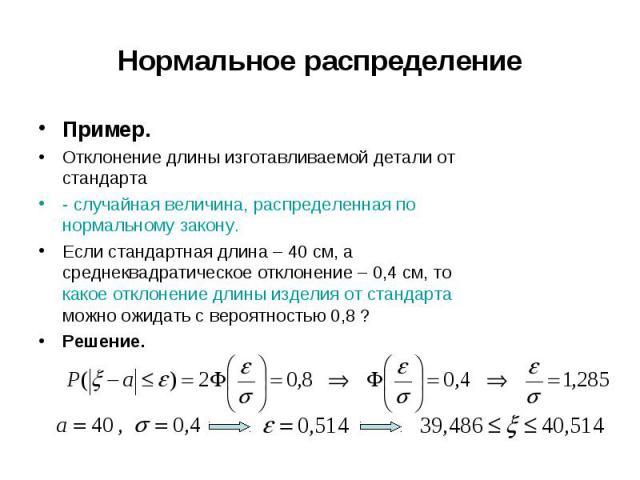 Пример. Пример. Отклонение длины изготавливаемой детали от стандарта - случайная величина, распределенная по нормальному закону. Если стандартная длина – 40 см, а среднеквадратическое отклонение – 0,4 см, то какое отклонение длины изделия от стандар…