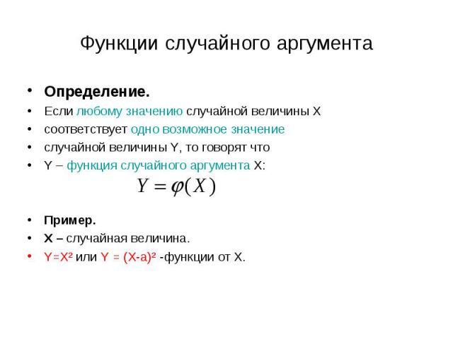 Определение. Определение. Если любому значению случайной величины Х соответствует одно возможное значение случайной величины Y, то говорят что Y – функция случайного аргумента Х: Пример. Х – случайная величина. Y=X² или Y = (Х-а)² -функции от Х.
