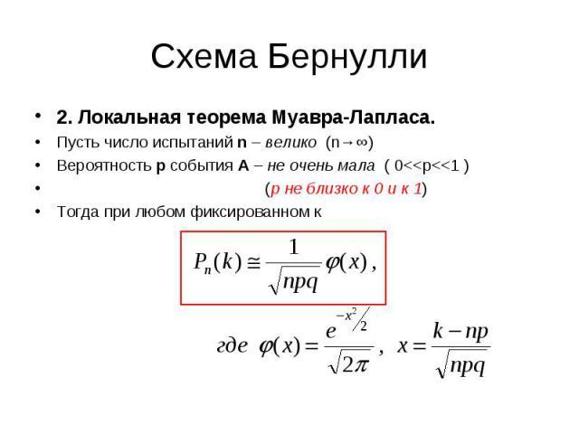 2. Локальная теорема Муавра-Лапласа. 2. Локальная теорема Муавра-Лапласа. Пусть число испытаний n – велико (n→∞) Вероятность р события А – не очень мала ( 0<<р<<1 ) (р не близко к 0 и к 1) Тогда при любом фиксированном к