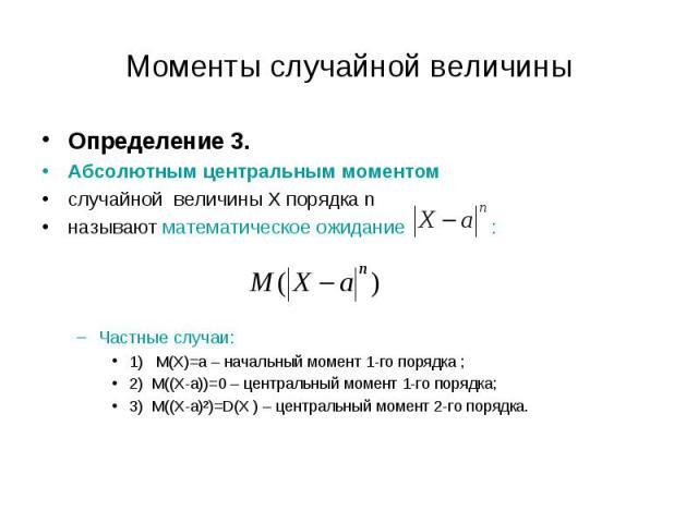 Определение 3. Определение 3. Абсолютным центральным моментом случайной величины Х порядка n называют математическое ожидание : Частные случаи: 1) М(Х)=а – начальный момент 1-го порядка ; 2) М((Х-а))=0 – центральный момент 1-го порядка; 3) М((Х-а)²)…