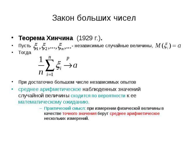 Теорема Хинчина (1929 г.). Теорема Хинчина (1929 г.). Пусть - независимые случайные величины, Тогда При достаточно большом числе независимых опытов среднее арифметическое наблюденных значений случайной величины сходится по вероятности к ее математич…