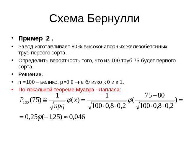 Пример 2 . Пример 2 . Завод изготавливает 80% высоконапорных железобетонных труб первого сорта. Определить вероятность того, что из 100 труб 75 будет первого сорта. Решение. n =100 – велико, р=0,8 –не близко к 0 и к 1. По локальной теореме Муавра –Л…