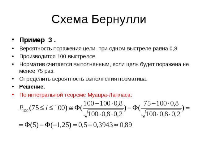 Пример 3 . Пример 3 . Вероятность поражения цели при одном выстреле равна 0,8. Производится 100 выстрелов. Норматив считается выполненным, если цель будет поражена не менее 75 раз. Определить вероятность выполнения норматива. Решение. По интегрально…