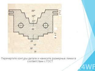 Перечертите контуры детали и нанесите размерные линии в соответствии с ГОСТ Пере