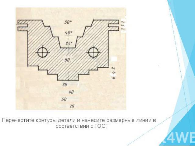 Перечертите контуры детали и нанесите размерные линии в соответствии с ГОСТ Перечертите контуры детали и нанесите размерные линии в соответствии с ГОСТ