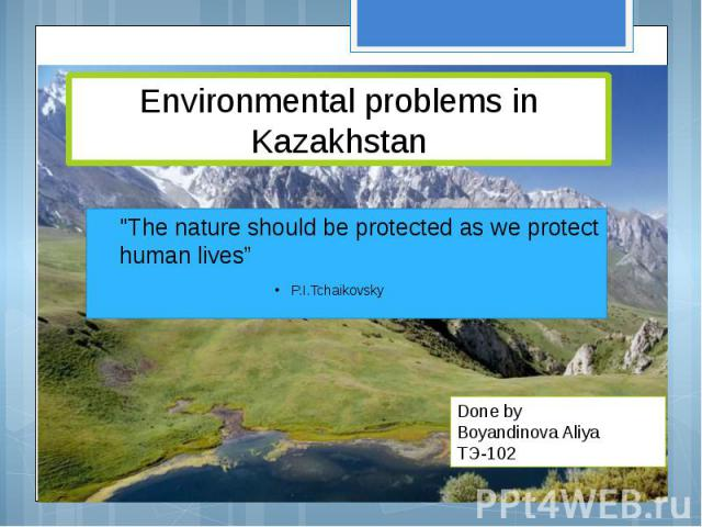 """Environmental problems in Kazakhstan """"The nature should be protected as we protect human lives"""" P.I.Tchaikovsky"""