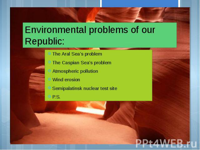 Environmental problems of our Republic: The Aral Sea's problem The Caspian Sea's problem Atmospheric pollution Wind erosion Semipalatinsk nuclear test site P.S.