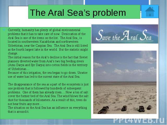 The Aral Sea's problem Currently, humanity has plenty of global environmental problems that it has to take care of now. Desiccation of the Aral Sea is one of the items on the list. The Aral Sea , is located in southwestern Kazakhstan and…