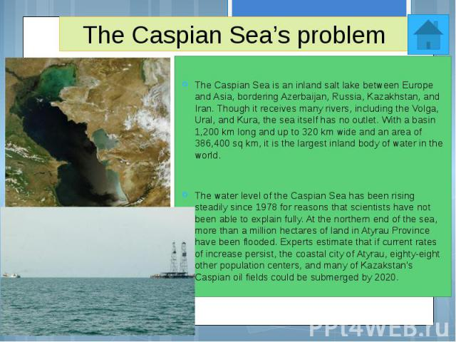 The Caspian Sea's problem The Caspian Sea is an inland salt lake between Europe and Asia, bordering Azerbaijan, Russia, Kazakhstan, and Iran. Though it receives many rivers, including the Volga, Ural, and Kura, the sea itself has no outlet. With a b…