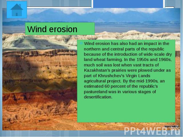 Wind erosion Wind erosion has also had an impact in the northern and central parts of the republic because of the introduction of wide-scale dry land wheat farming. In the 1950s and 1960s, much soil was lost when vast tracts of Kazakhstan's prairies…