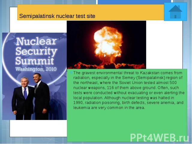 Semipalatinsk nuclear test site The gravest environmental threat to Kazakstan comes from radiation, especially in the Semey (Semipalatinsk) region of the northeast, where the Soviet Union tested almost 500 nuclear weapons, 116 of them above ground. …