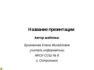 Название презентации Автор шаблона: Бушманова Елена Михайловна учитель информати