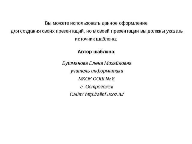 Вы можете использовать данное оформление для создания своих презентаций, но в своей презентации вы должны указать источник шаблона: Автор шаблона: Бушманова Елена Михайловна учитель информатики МКОУ СОШ № 8 г. Острогожск Сайт: http://alinf.ucoz.ru/