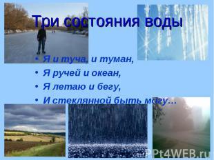 Я и туча, и туман, Я и туча, и туман, Я ручей и океан, Я летаю и бегу, И стеклян