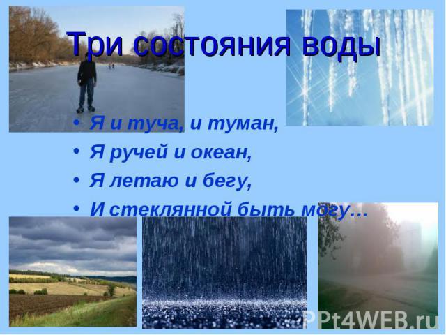 Я и туча, и туман, Я и туча, и туман, Я ручей и океан, Я летаю и бегу, И стеклянной быть могу…