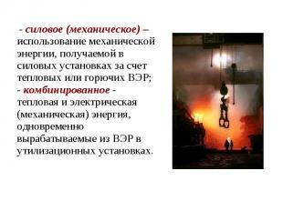 - силовое (механическое) – использование механической энергии, получаемой в сило