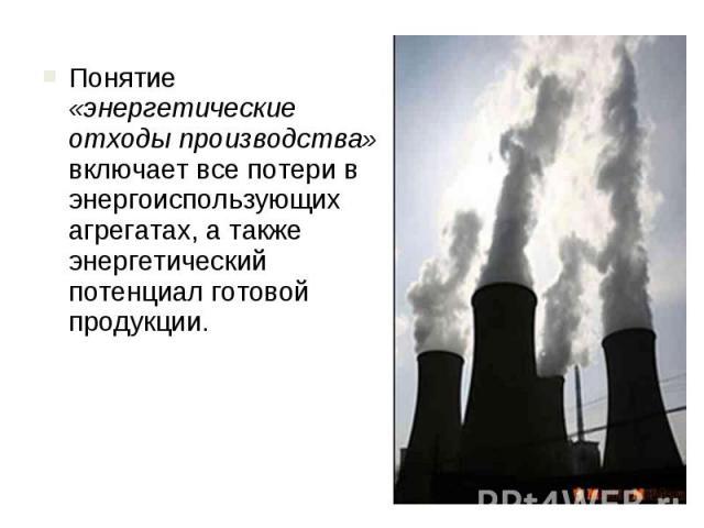 Понятие «энергетические отходы производства» включает все потери в энергоиспользующих агрегатах, а также энергетический потенциал готовой продукции. Понятие «энергетические отходы производства» включает все потери в энергоиспользующих агрегатах, а т…