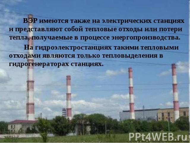 ВЭР имеются также на электрических станциях и представляют собой тепловые отходы или потери тепла, получаемые в процессе энергопроизводства. ВЭР имеются также на электрических станциях и представляют собой тепловые отходы или потери тепла, получаемы…