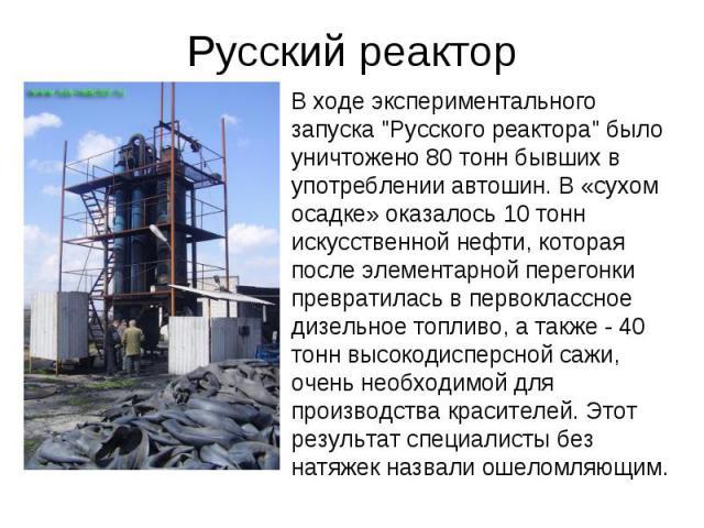"""В ходе экспериментального запуска """"Русского реактора"""" было уничтожено 80 тонн бывших в употреблении автошин. В «сухом осадке» оказалось 10 тонн искусственной нефти, которая после элементарной перегонки превратилась в первоклассное дизельно…"""
