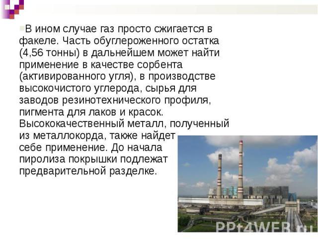 В ином случае газ просто сжигается в факеле. Часть обуглероженного остатка (4,56 тонны) в дальнейшем может найти применение в качестве сорбента (активированного угля), в производстве высокочистого углерода, сырья для заводов резинотехнического профи…