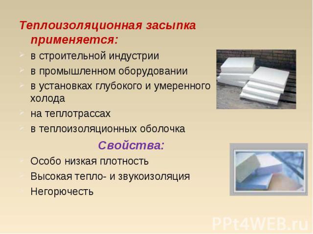 Теплоизоляционная засыпка применяется: Теплоизоляционная засыпка применяется: в строительной индустрии в промышленном оборудовании в установках глубокого и умеренного холода на теплотрассах в теплоизоляционных оболочка Свойства: Особо низкая плотнос…