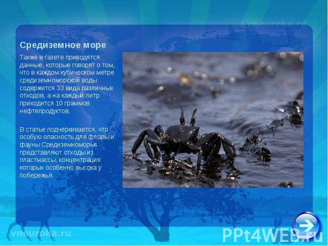 Также в газете приводятся данные, которые говорят о том, что в каждом кубическом метре средиземноморской воды содержится 33 вида различных отходов, а на каждый литр приходится 10 граммов нефтепродуктов. Также в газете приводятся данные, которые гово…