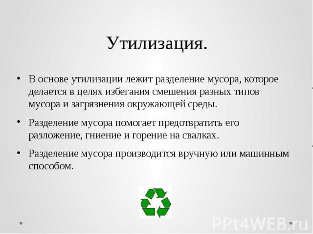 Утилизация. В основе утилизации лежит разделение мусора, которое делается в целях избегания смешения разных типов мусора и загрязненияокружающей среды. Разделение мусора помогает предотвратить его разложение, гниение и горение на свалках. Разд…