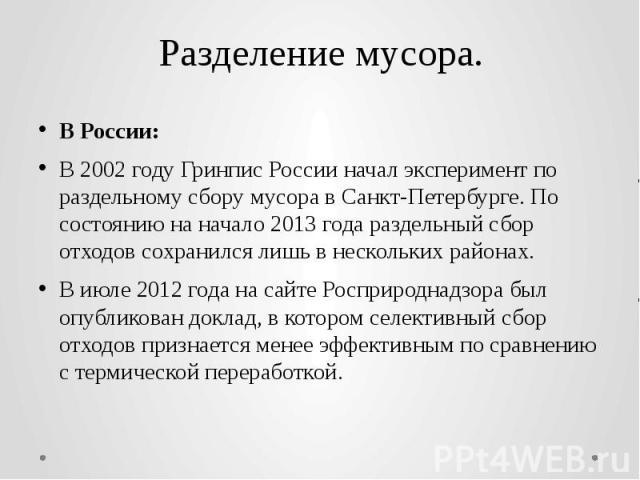 Разделение мусора. В России: В2002годуГринпис Россииначал эксперимент по раздельному сбору мусора вСанкт-Петербурге. По состоянию на начало2013года раздельный сбор отходов сохранился лишь в нескольких района…