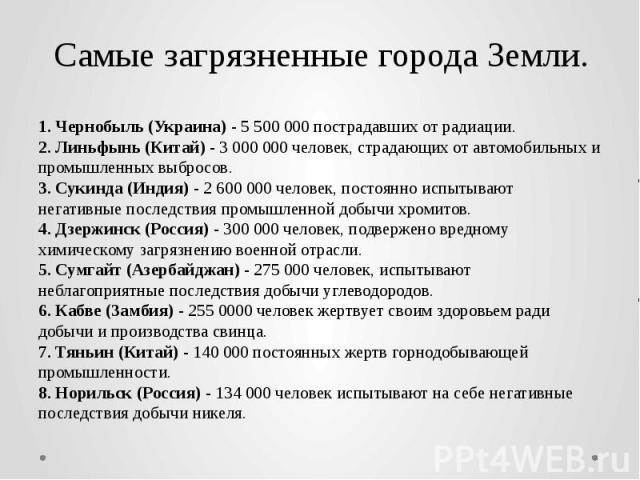 Самые загрязненные города Земли. 1. Чернобыль (Украина) - 5 500 000 пострадавших от радиации. 2. Линьфынь (Китай) - 3 000 000 человек, страдающих от автомобильных и промышленных выбросов. 3. Сукинда (Индия) - 2 600 000 человек, постоянно испытывают …