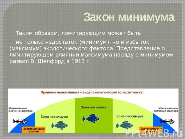 Закон минимума Таким образом, лимитирующим может быть не только недостаток (минимум), но и избыток (максимум) экологического фактора. Представление о лимитирующем влиянии максимума наряду с минимумом развил В. Шелфорд в 1913 г.