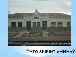 Что значит «ЧИР»? ЧИР – грузовая и пассажирская станция Приволжской железной дор