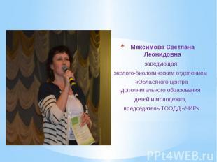 Максимова Светлана Леонидовна Максимова Светлана Леонидовна заведующая эколого-б