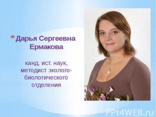 Дарья Сергеевна Ермакова канд. ист. наук, методист эколого-биологического отделе