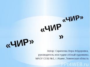 «ЧИР» Автор: Скрипочка Вера Фёдоровна, руководитель изостудии «Юный художник», М