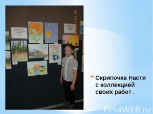 Скрипочка Настя с коллекцией своих работ .